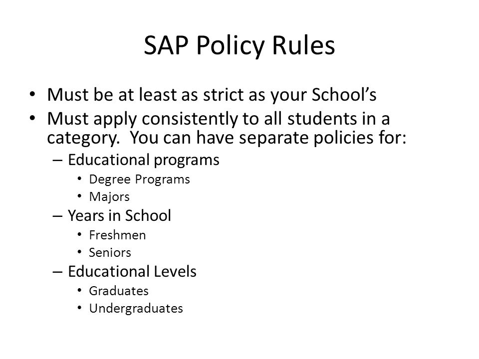 SAP Policy Rules Must be at least as strict as your School's Must apply consistently to all students in a category.