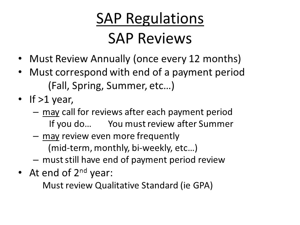 SAP Regulations SAP Reviews Must Review Annually (once every 12 months) Must correspond with end of a payment period (Fall, Spring, Summer, etc…) If >1 year, – may call for reviews after each payment period If you do…You must review after Summer – may review even more frequently (mid-term, monthly, bi-weekly, etc…) – must still have end of payment period review At end of 2 nd year: Must review Qualitative Standard (ie GPA)