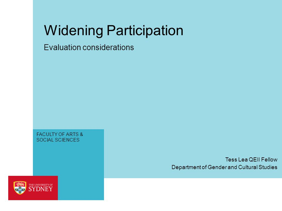 FACULTY OF ARTS & SOCIAL SCIENCES Widening Participation Evaluation considerations Department of Gender and Cultural Studies Tess Lea QEII Fellow