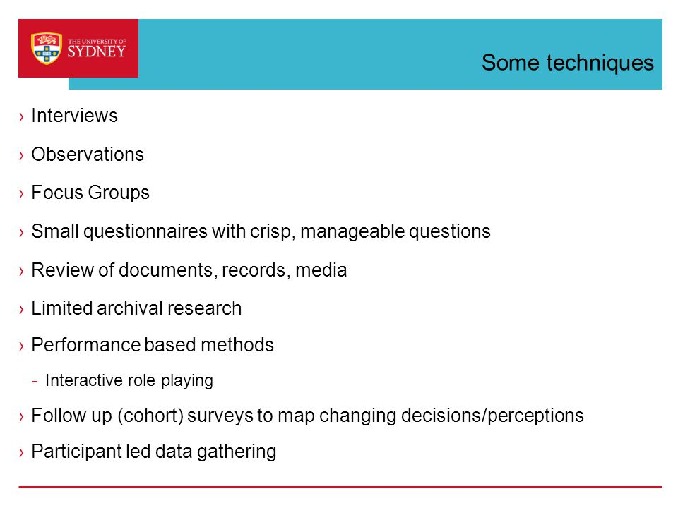 Some techniques ›Interviews ›Observations ›Focus Groups ›Small questionnaires with crisp, manageable questions ›Review of documents, records, media ›Limited archival research ›Performance based methods -Interactive role playing ›Follow up (cohort) surveys to map changing decisions/perceptions ›Participant led data gathering