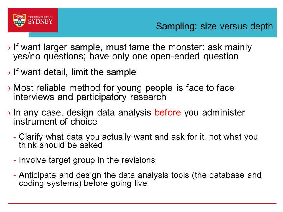 Sampling: size versus depth ›If want larger sample, must tame the monster: ask mainly yes/no questions; have only one open-ended question ›If want detail, limit the sample ›Most reliable method for young people is face to face interviews and participatory research ›In any case, design data analysis before you administer instrument of choice -Clarify what data you actually want and ask for it, not what you think should be asked -Involve target group in the revisions -Anticipate and design the data analysis tools (the database and coding systems) before going live