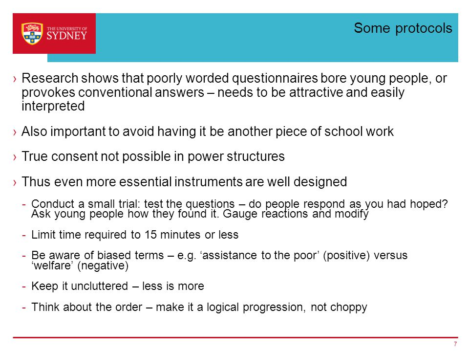 Some protocols ›Research shows that poorly worded questionnaires bore young people, or provokes conventional answers – needs to be attractive and easily interpreted ›Also important to avoid having it be another piece of school work ›True consent not possible in power structures ›Thus even more essential instruments are well designed -Conduct a small trial: test the questions – do people respond as you had hoped.