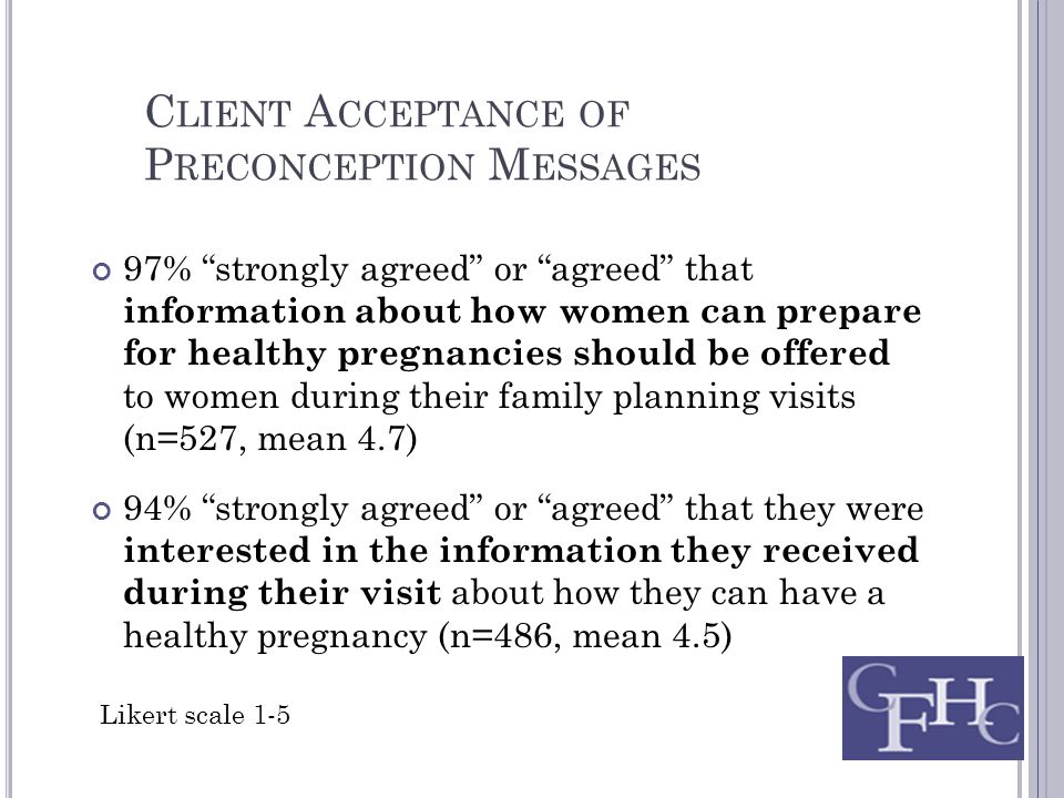C LIENT A CCEPTANCE OF P RECONCEPTION M ESSAGES 97% strongly agreed or agreed that information about how women can prepare for healthy pregnancies should be offered to women during their family planning visits (n=527, mean 4.7) 94% strongly agreed or agreed that they were interested in the information they received during their visit about how they can have a healthy pregnancy (n=486, mean 4.5) Likert scale 1-5