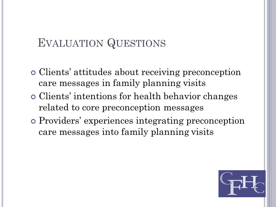 E VALUATION Q UESTIONS Clients' attitudes about receiving preconception care messages in family planning visits Clients' intentions for health behavior changes related to core preconception messages Providers' experiences integrating preconception care messages into family planning visits