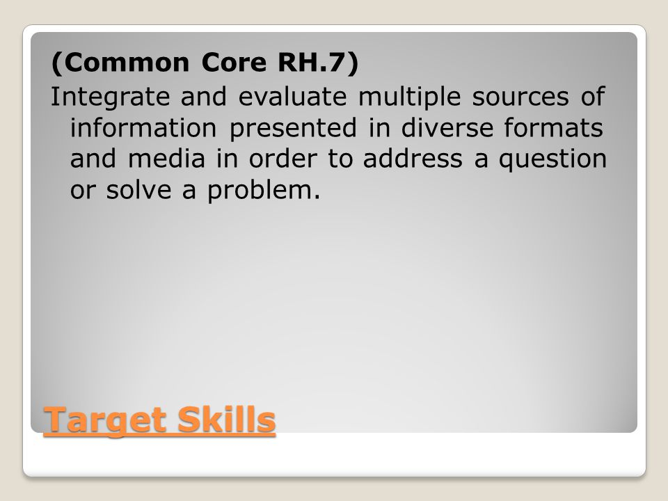 Target Skills (Common Core RH.7) Integrate and evaluate multiple sources of information presented in diverse formats and media in order to address a question or solve a problem.