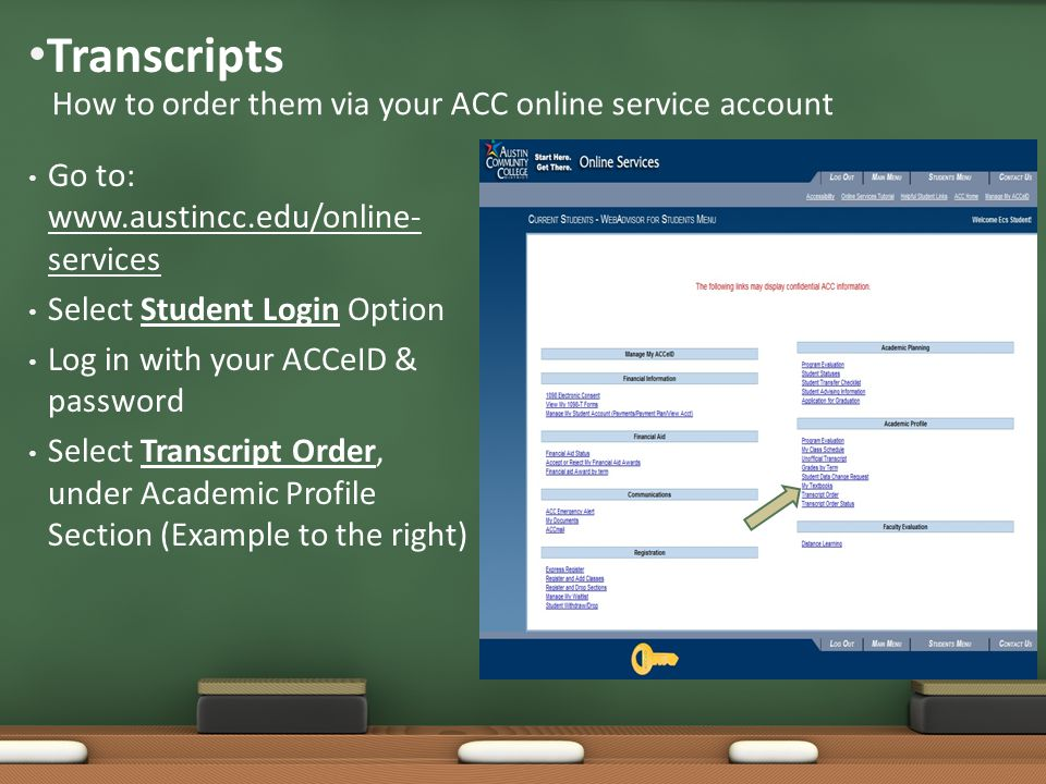 Go to: www.austincc.edu/online- services Select Student Login Option Log in with your ACCeID & password Select Transcript Order, under Academic Profile Section (Example to the right) Transcripts How to order them via your ACC online service account