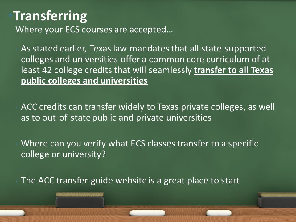 As stated earlier, Texas law mandates that all state-supported colleges and universities offer a common core curriculum of at least 42 college credits that will seamlessly transfer to all Texas public colleges and universities ACC credits can transfer widely to Texas private colleges, as well as to out-of-state public and private universities Where can you verify what ECS classes transfer to a specific college or university.