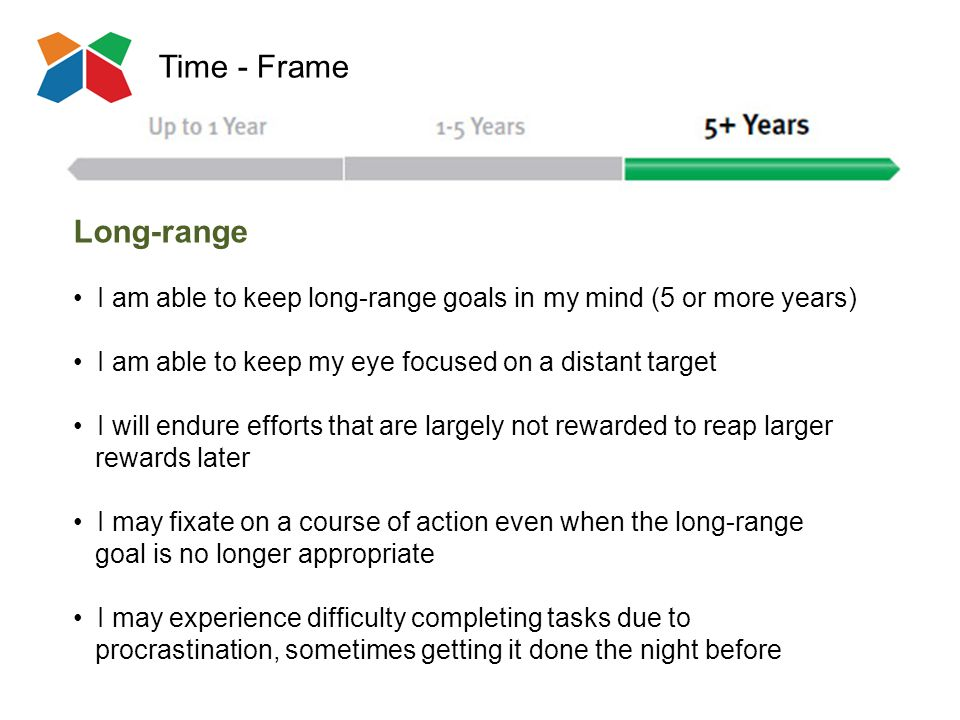 Time - Frame Long-range I am able to keep long-range goals in my mind (5 or more years) I am able to keep my eye focused on a distant target I will endure efforts that are largely not rewarded to reap larger rewards later I may fixate on a course of action even when the long-range goal is no longer appropriate I may experience difficulty completing tasks due to procrastination, sometimes getting it done the night before