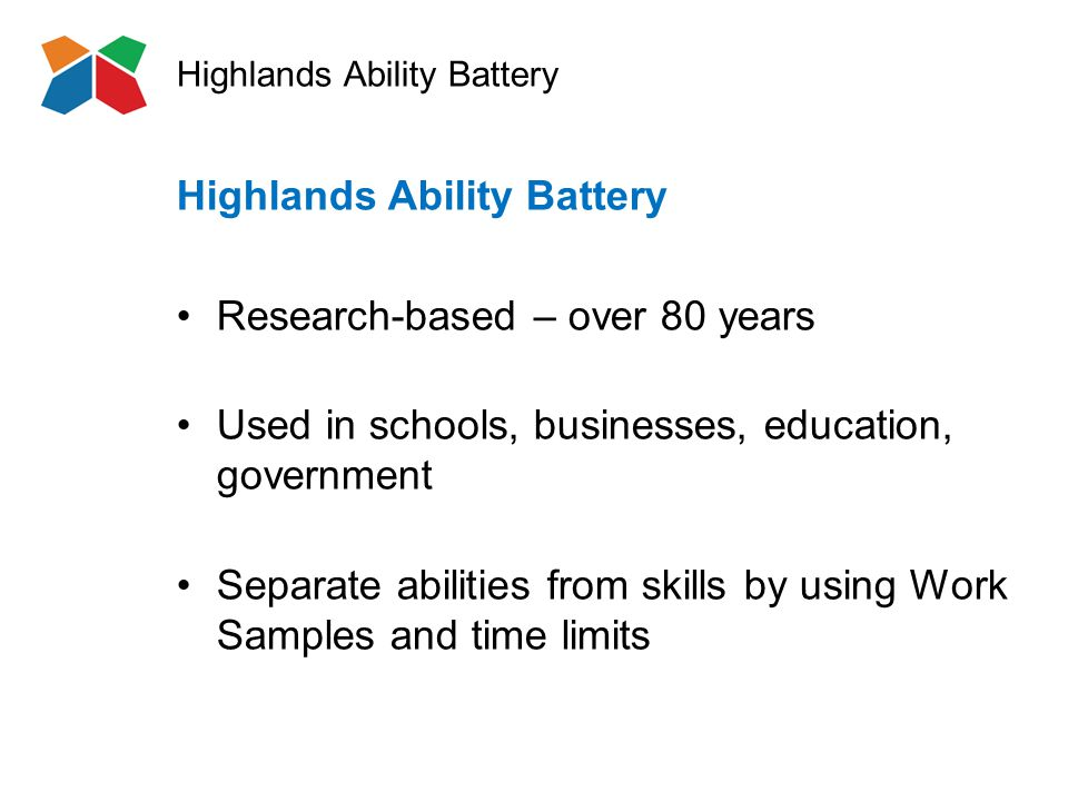 Highlands Ability Battery Research-based – over 80 years Used in schools, businesses, education, government Separate abilities from skills by using Work Samples and time limits Highlands Ability Battery