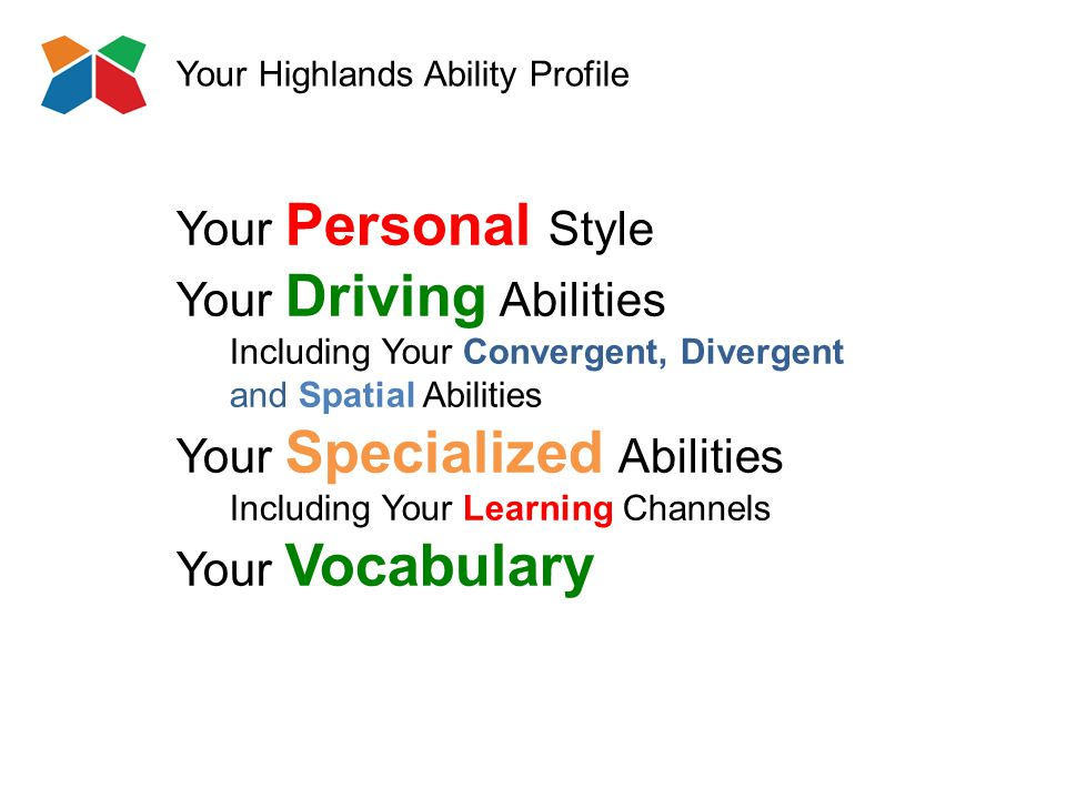 Your Highlands Ability Profile Your Personal Style Your Driving Abilities Including Your Convergent, Divergent and Spatial Abilities Your Specialized Abilities Including Your Learning Channels Your Vocabulary