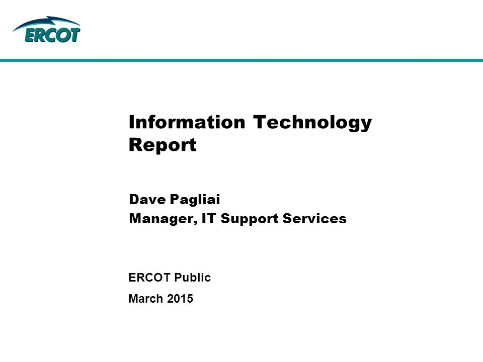 Information Technology Report Dave Pagliai Manager, IT Support Services March 2015 ERCOT Public