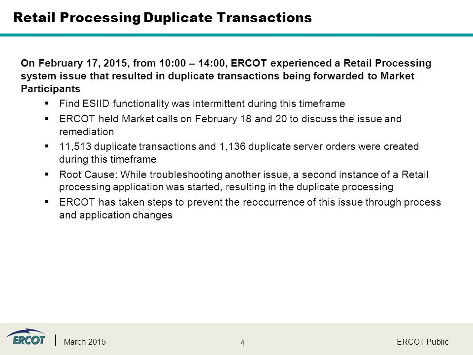 4 ERCOT PublicMarch 2015 Retail Processing Duplicate Transactions On February 17, 2015, from 10:00 – 14:00, ERCOT experienced a Retail Processing system issue that resulted in duplicate transactions being forwarded to Market Participants  Find ESIID functionality was intermittent during this timeframe  ERCOT held Market calls on February 18 and 20 to discuss the issue and remediation  11,513 duplicate transactions and 1,136 duplicate server orders were created during this timeframe  Root Cause: While troubleshooting another issue, a second instance of a Retail processing application was started, resulting in the duplicate processing  ERCOT has taken steps to prevent the reoccurrence of this issue through process and application changes