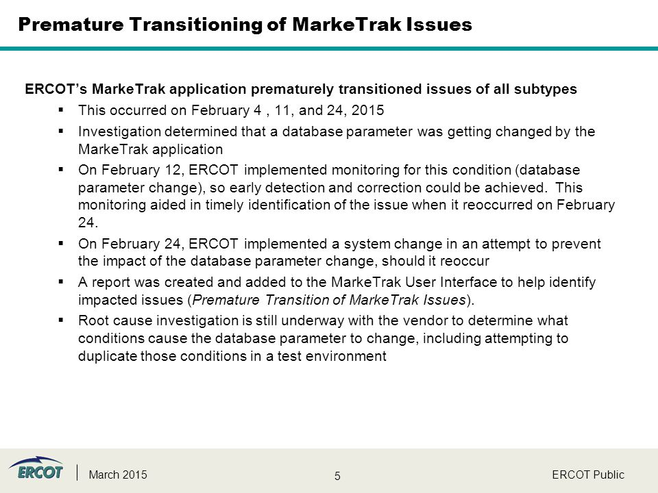 5 ERCOT PublicMarch 2015 Premature Transitioning of MarkeTrak Issues ERCOT's MarkeTrak application prematurely transitioned issues of all subtypes  This occurred on February 4, 11, and 24, 2015  Investigation determined that a database parameter was getting changed by the MarkeTrak application  On February 12, ERCOT implemented monitoring for this condition (database parameter change), so early detection and correction could be achieved.
