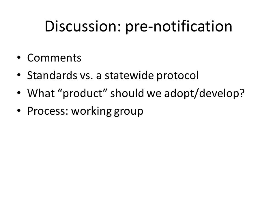 "Discussion: pre-notification Comments Standards vs. a statewide protocol What ""product"" should we adopt/develop? Process: working group"