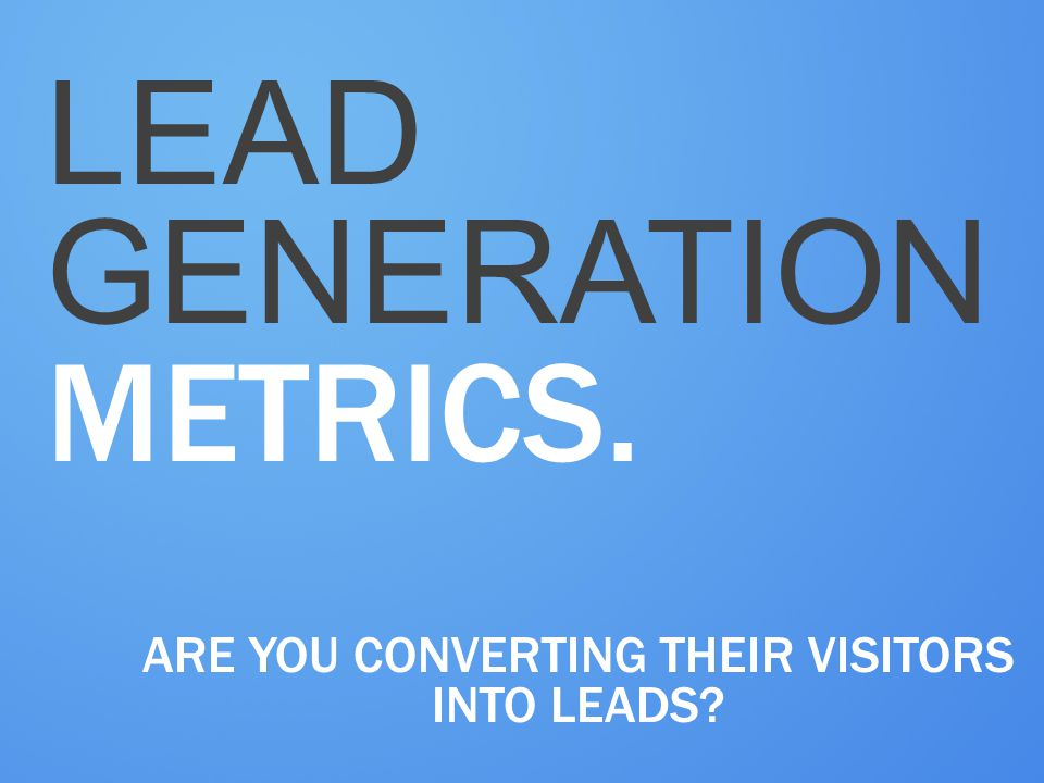 LEAD GENERATION METRICS. ARE YOU CONVERTING THEIR VISITORS INTO LEADS