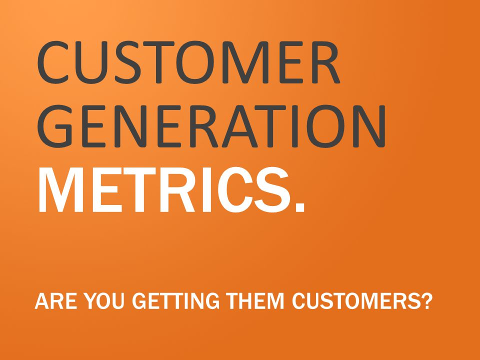CUSTOMER GENERATION METRICS. ARE YOU GETTING THEM CUSTOMERS