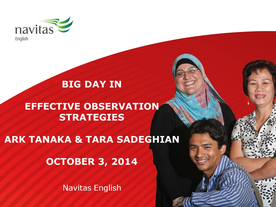 BIG DAY IN EFFECTIVE OBSERVATION STRATEGIES ARK TANAKA & TARA SADEGHIAN OCTOBER 3, 2014 Navitas English