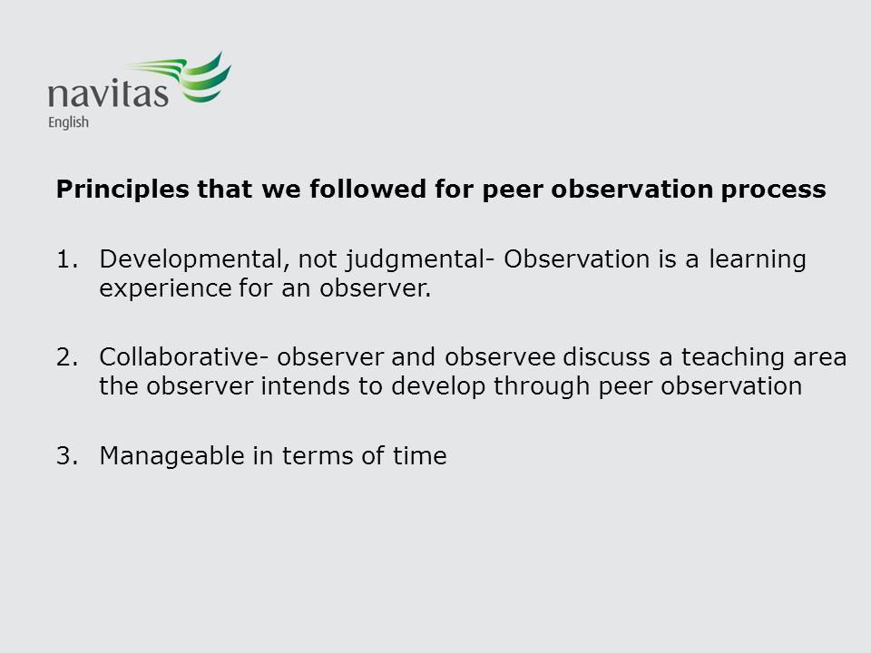 Principles that we followed for peer observation process 1.Developmental, not judgmental- Observation is a learning experience for an observer. 2.Coll