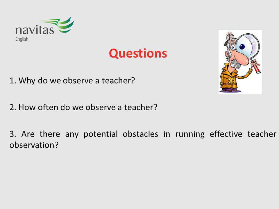 Questions 1. Why do we observe a teacher? 2. How often do we observe a teacher? 3. Are there any potential obstacles in running effective teacher obse