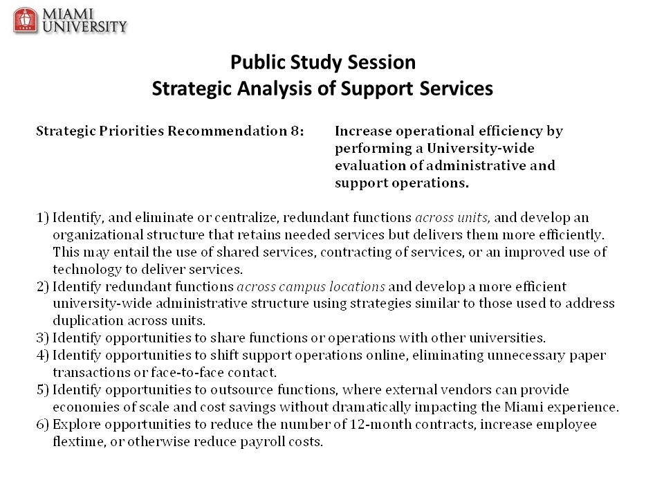 Strategic Analysis of Support Services Recommendations Description Savings Target Cost of Consulting Services Strategic Sourcing$5.2 Million $229,000 Assessment $595,000 Implementation Administrative Services Transformation$1.7 Million To be addressed by staff IT Rationalization & Service Transformation$3.8 Million $3.4 Million Enrollment Service Center and Academic Support$1.0 Million Next steps still being studied Energy Savings/Smart Building Technology$1.8 Million To be addressed by staff-- RFP to be Issued this Spring