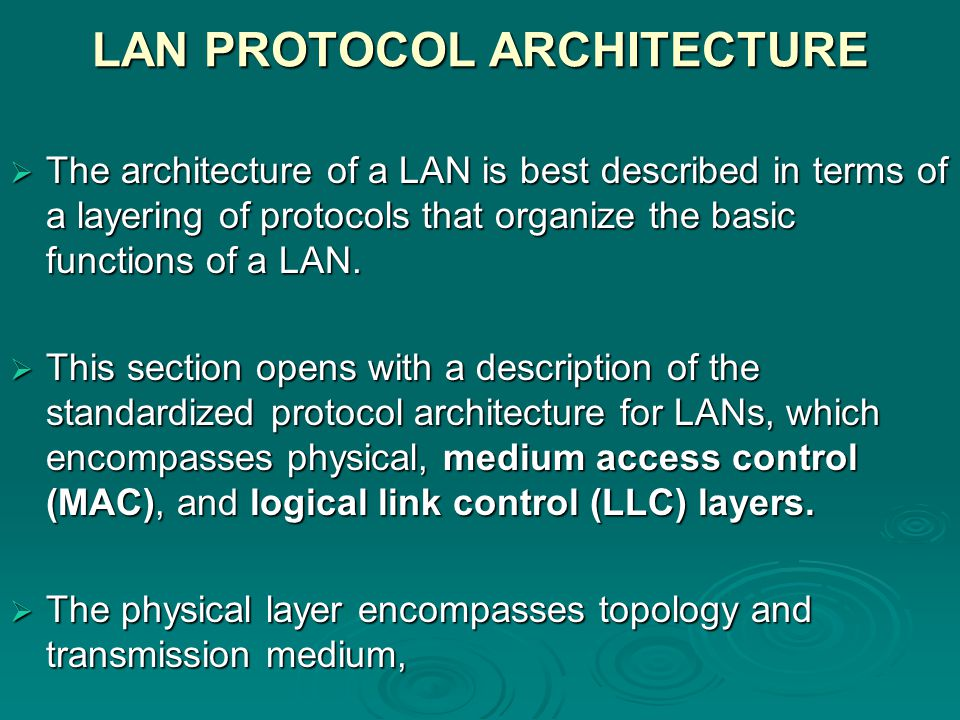 LAN PROTOCOL ARCHITECTURE  The architecture of a LAN is best described in terms of a layering of protocols that organize the basic functions of a LAN.