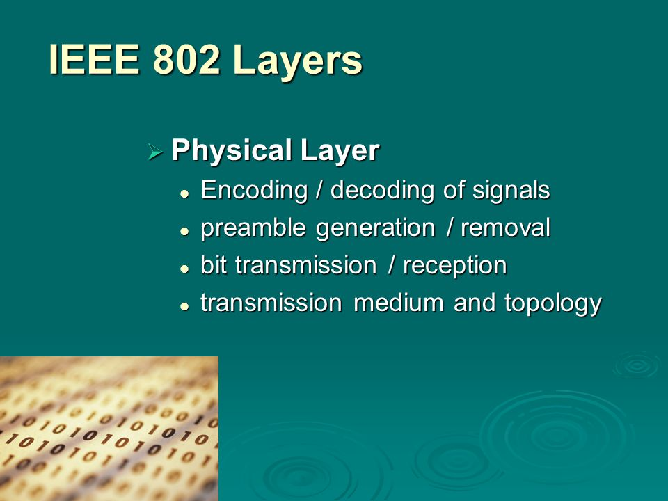 IEEE 802 Layers  Physical Layer Encoding / decoding of signals Encoding / decoding of signals preamble generation / removal preamble generation / removal bit transmission / reception bit transmission / reception transmission medium and topology transmission medium and topology