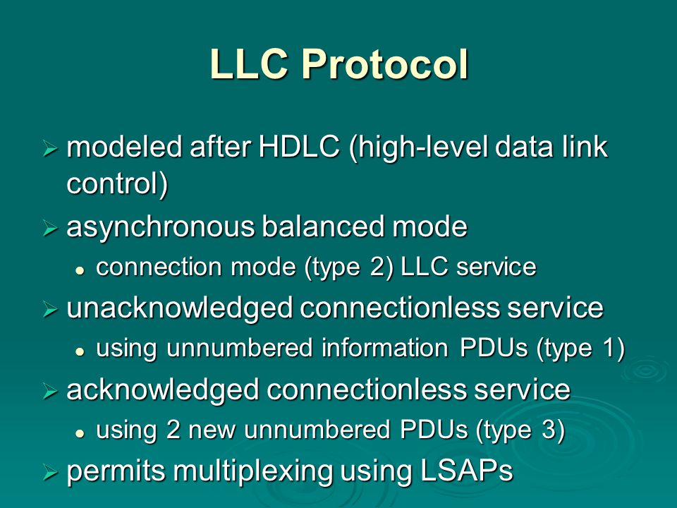 LLC Protocol  modeled after HDLC (high-level data link control)  asynchronous balanced mode connection mode (type 2) LLC service connection mode (type 2) LLC service  unacknowledged connectionless service using unnumbered information PDUs (type 1) using unnumbered information PDUs (type 1)  acknowledged connectionless service using 2 new unnumbered PDUs (type 3) using 2 new unnumbered PDUs (type 3)  permits multiplexing using LSAPs