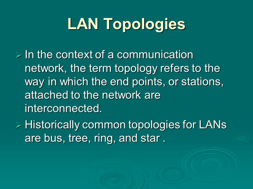 LAN Topologies  In the context of a communication network, the term topology refers to the way in which the end points, or stations, attached to the network are interconnected.