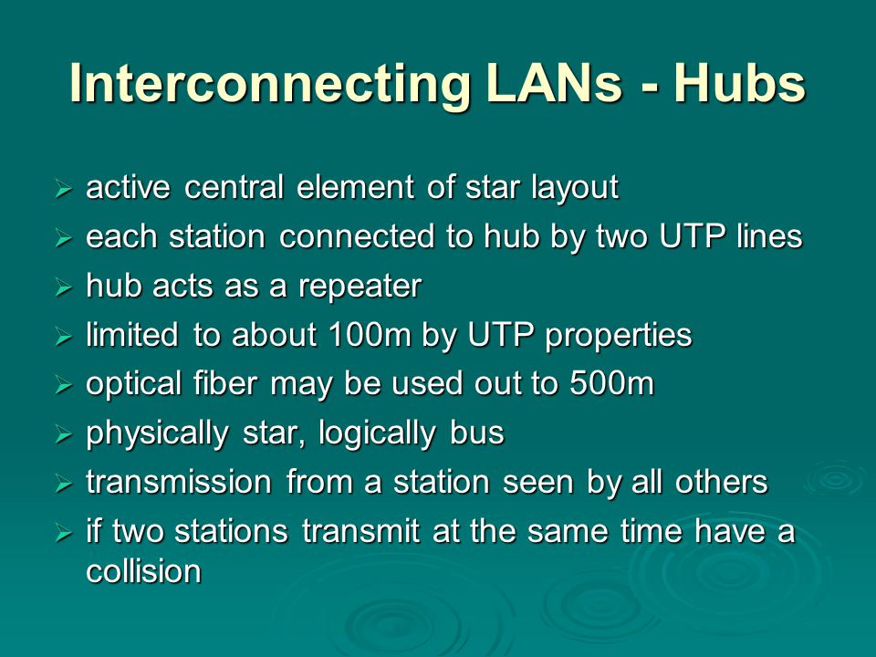Interconnecting LANs - Hubs  active central element of star layout  each station connected to hub by two UTP lines  hub acts as a repeater  limited to about 100m by UTP properties  optical fiber may be used out to 500m  physically star, logically bus  transmission from a station seen by all others  if two stations transmit at the same time have a collision