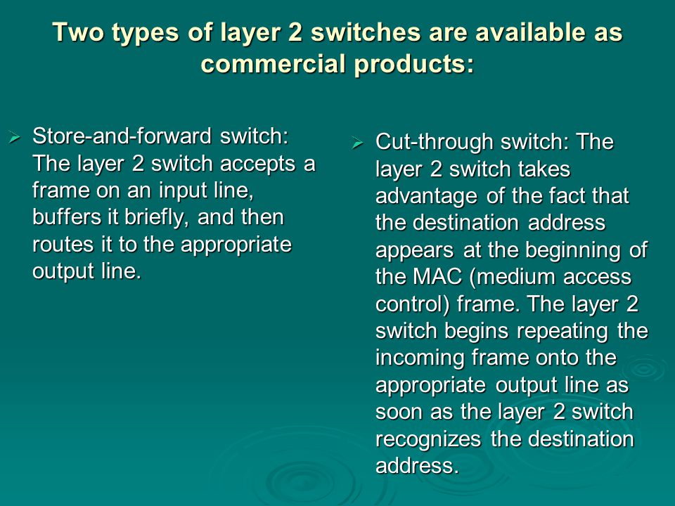 Two types of layer 2 switches are available as commercial products:  Store-and-forward switch: The layer 2 switch accepts a frame on an input line, buffers it briefly, and then routes it to the appropriate output line.