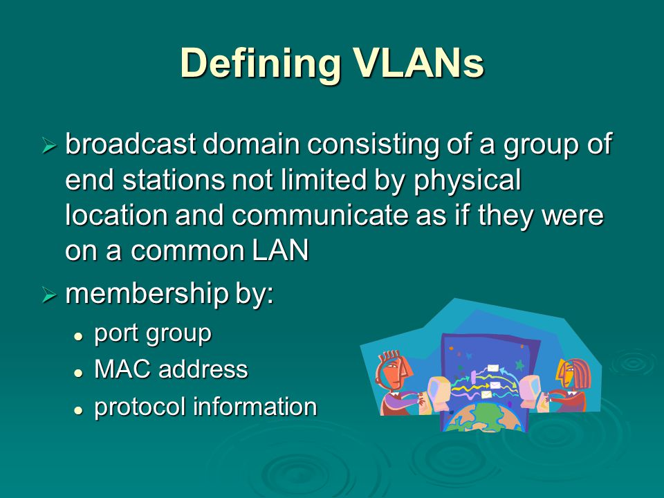 Defining VLANs  broadcast domain consisting of a group of end stations not limited by physical location and communicate as if they were on a common LAN  membership by: port group port group MAC address MAC address protocol information protocol information