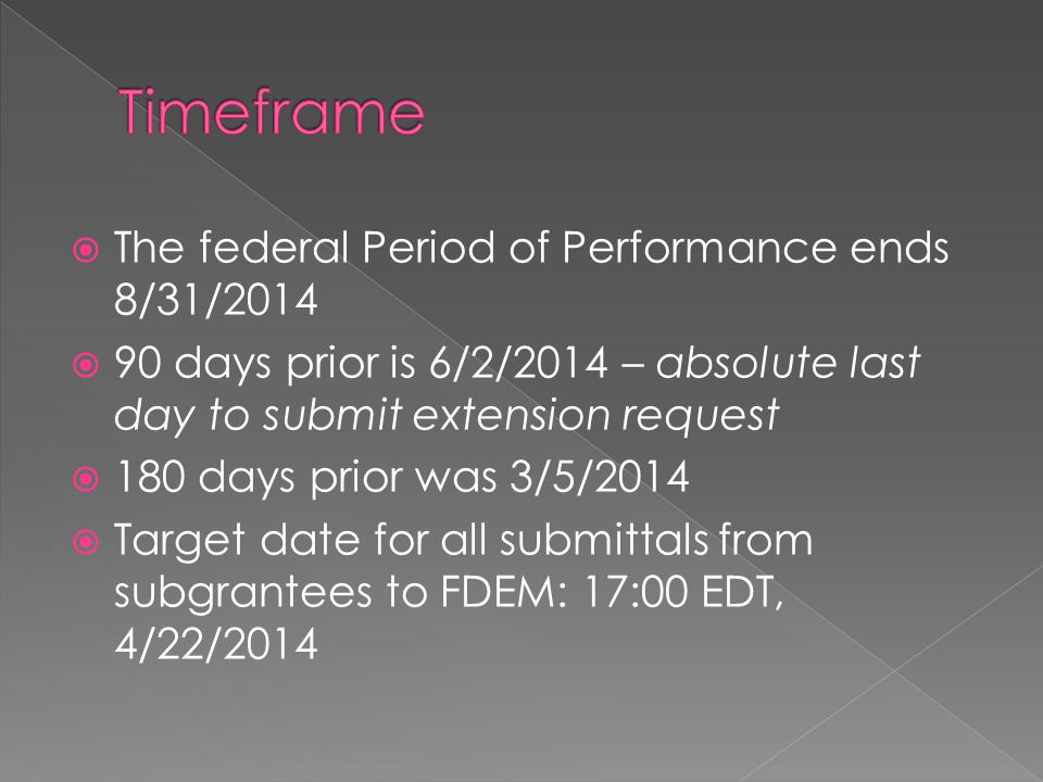  The federal Period of Performance ends 8/31/2014  90 days prior is 6/2/2014 – absolute last day to submit extension request  180 days prior was 3/5/2014  Target date for all submittals from subgrantees to FDEM: 17:00 EDT, 4/22/2014