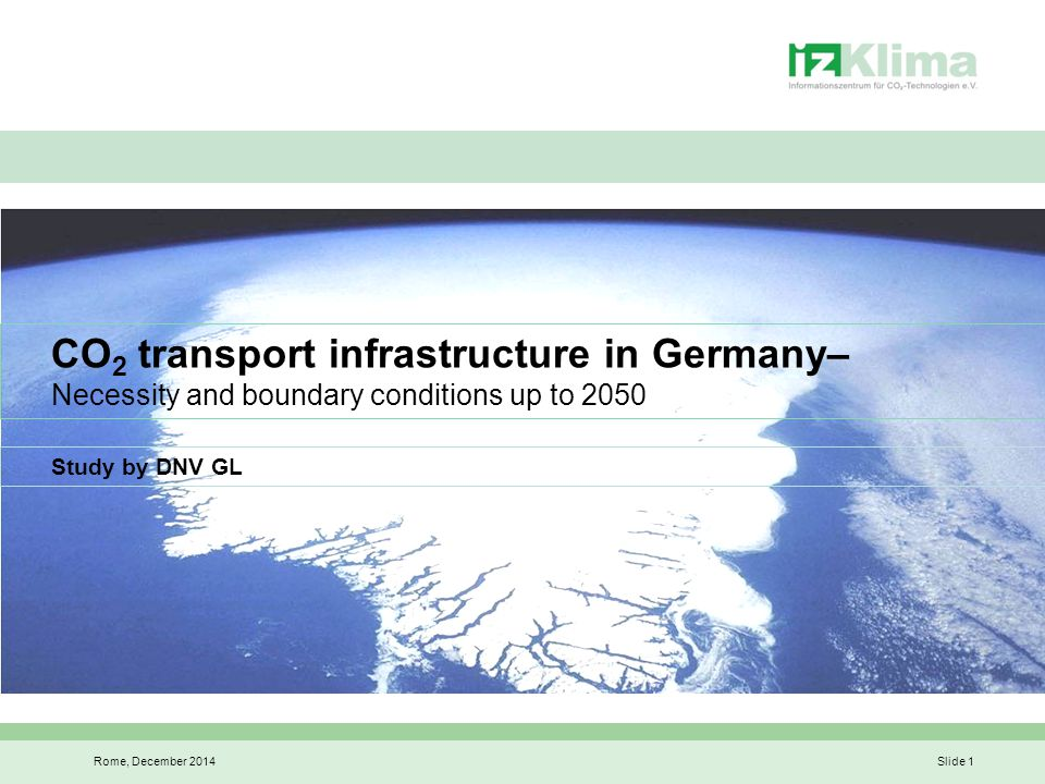 Aims of the study on CO 2 transport infrastructure in Germany Rome, December 2014Slide 2 Determine Germany's CO 2 infrastructure needs by 2050: Comparing transportation options: pipeline and ship Technical demands, sizing, costing Identify the timeframe for building the CO 2 infrastructure and the key factors: Lead-in time Regulatory requirements Background to the analysis: how to determine Germany's CCS needs: Projecting CO 2 emissions in Germany up to 2050 Embracing the consequences of the German government's Energy Concept