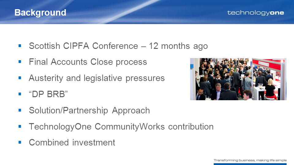  Scottish CIPFA Conference – 12 months ago  Final Accounts Close process  Austerity and legislative pressures  DP BRB  Solution/Partnership Approach  TechnologyOne CommunityWorks contribution  Combined investment Background