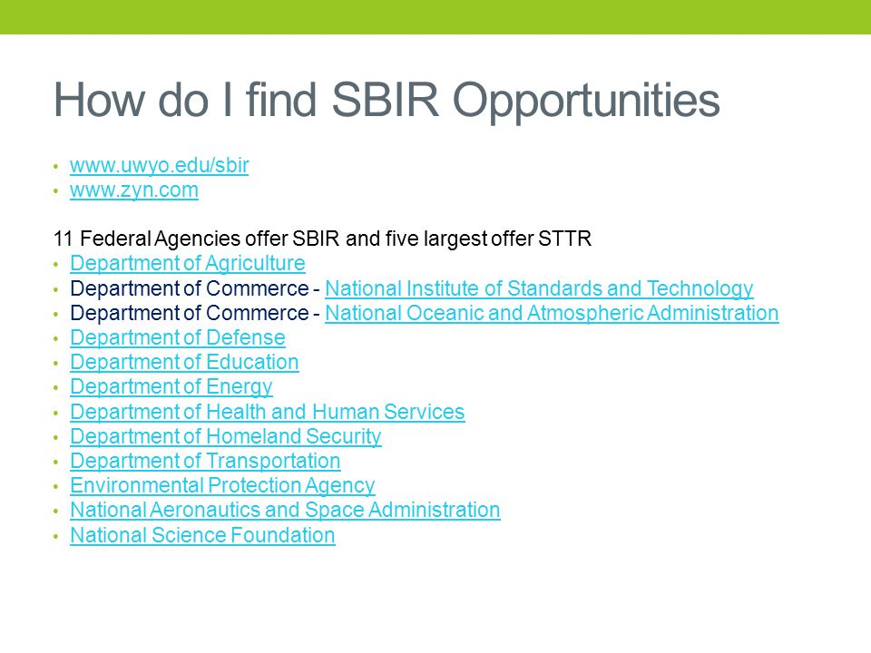 How do I find SBIR Opportunities www.uwyo.edu/sbir www.zyn.com 11 Federal Agencies offer SBIR and five largest offer STTR Department of Agriculture Department of Commerce - National Institute of Standards and TechnologyNational Institute of Standards and Technology Department of Commerce - National Oceanic and Atmospheric AdministrationNational Oceanic and Atmospheric Administration Department of Defense Department of Education Department of Energy Department of Health and Human Services Department of Homeland Security Department of Transportation Environmental Protection Agency National Aeronautics and Space Administration National Science Foundation