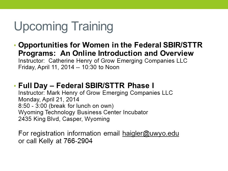 Upcoming Training Opportunities for Women in the Federal SBIR/STTR Programs: An Online Introduction and Overview Instructor: Catherine Henry of Grow Emerging Companies LLC Friday, April 11, 2014 -- 10:30 to Noon Full Day – Federal SBIR/STTR Phase I Instructor: Mark Henry of Grow Emerging Companies LLC Monday, April 21, 2014 8:50 - 3:00 (break for lunch on own) Wyoming Technology Business Center Incubator 2435 King Blvd, Casper, Wyoming For registration information email haigler@uwyo.edu or call Kelly at 766-2904