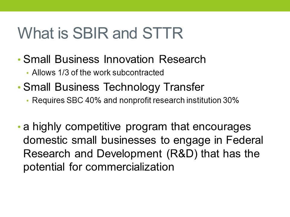 What is SBIR and STTR Small Business Innovation Research Allows 1/3 of the work subcontracted Small Business Technology Transfer Requires SBC 40% and nonprofit research institution 30% a highly competitive program that encourages domestic small businesses to engage in Federal Research and Development (R&D) that has the potential for commercialization