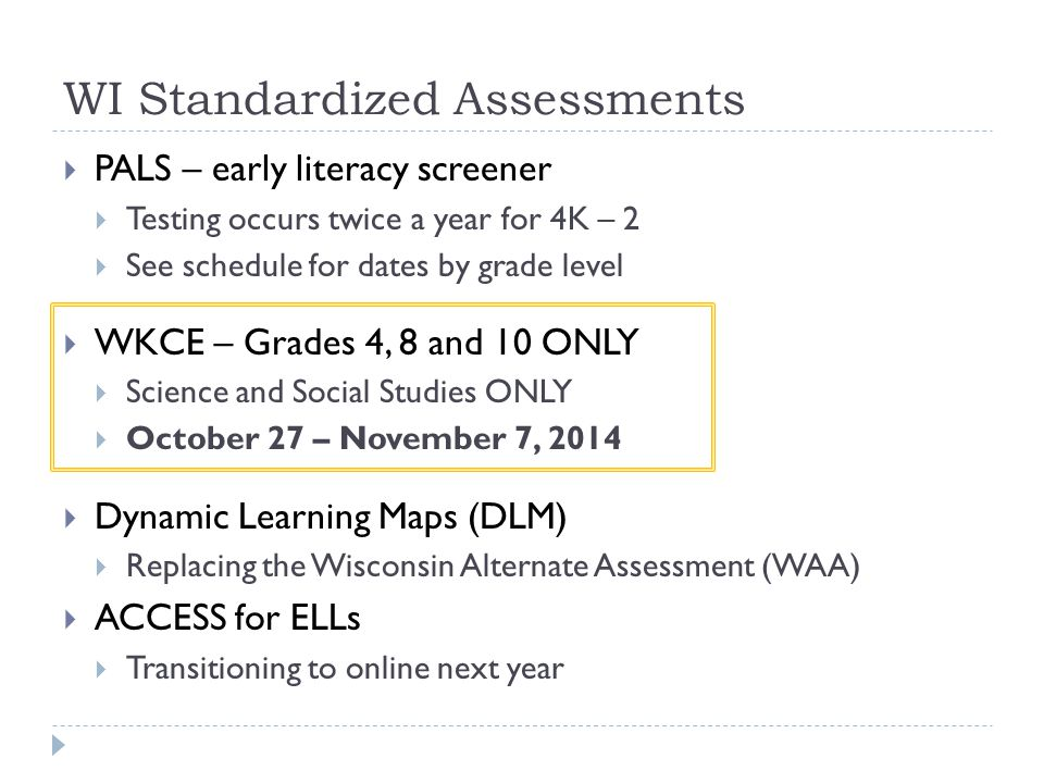 WI Standardized Assessments  PALS – early literacy screener  Testing occurs twice a year for 4K – 2  See schedule for dates by grade level  WKCE – Grades 4, 8 and 10 ONLY  Science and Social Studies ONLY  October 27 – November 7, 2014  Dynamic Learning Maps (DLM)  Replacing the Wisconsin Alternate Assessment (WAA)  ACCESS for ELLs  Transitioning to online next year
