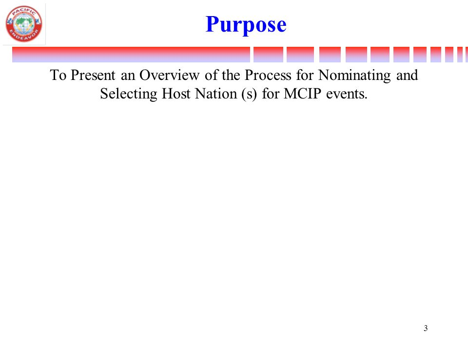 Purpose To Present an Overview of the Process for Nominating and Selecting Host Nation (s) for MCIP events. 3