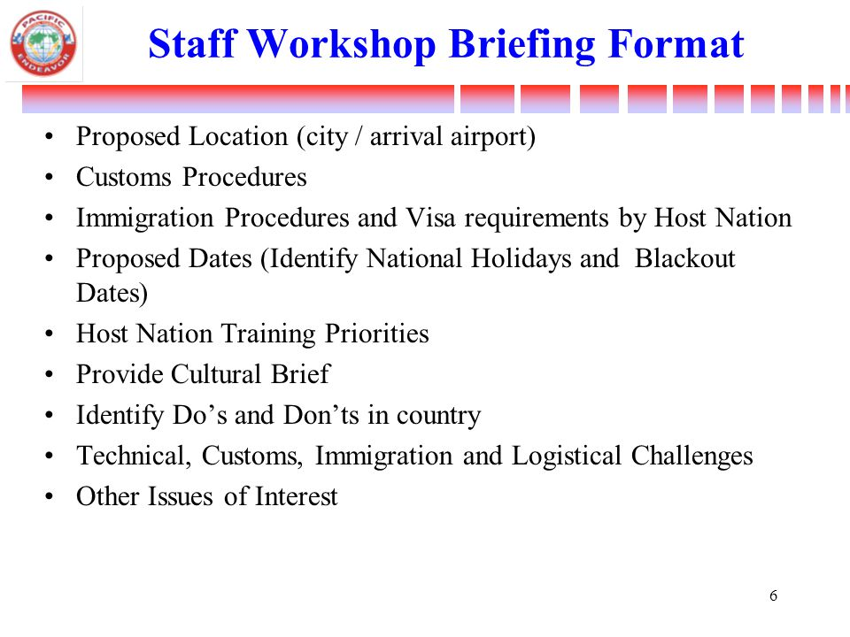 Staff Workshop Briefing Format Proposed Location (city / arrival airport) Customs Procedures Immigration Procedures and Visa requirements by Host Nation Proposed Dates (Identify National Holidays and Blackout Dates) Host Nation Training Priorities Provide Cultural Brief Identify Do's and Don'ts in country Technical, Customs, Immigration and Logistical Challenges Other Issues of Interest 6