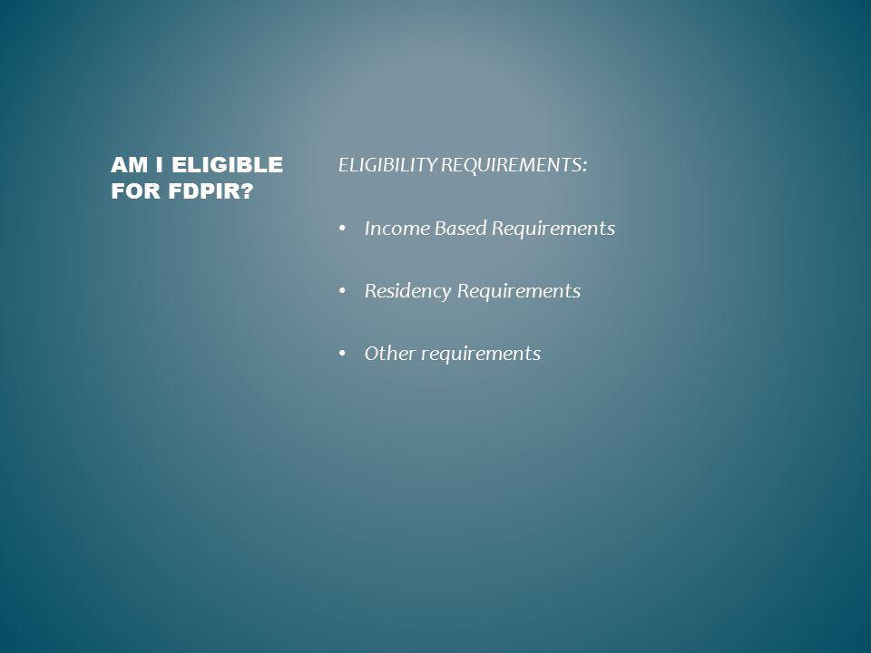 ELIGIBILITY REQUIREMENTS: Income Based Requirements Residency Requirements Other requirements AM I ELIGIBLE FOR FDPIR?