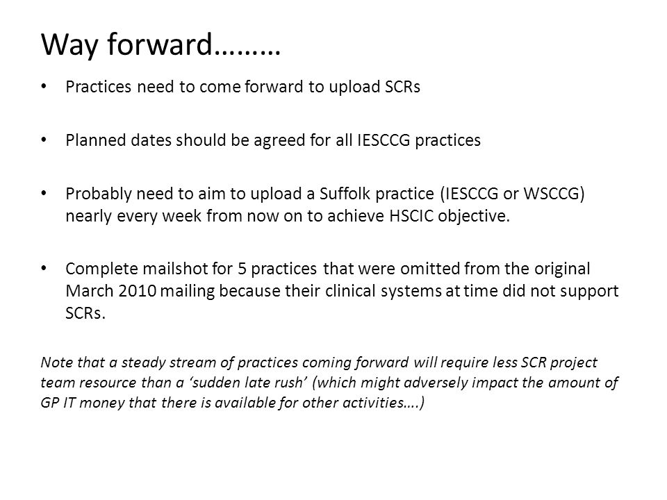 Way forward……… Practices need to come forward to upload SCRs Planned dates should be agreed for all IESCCG practices Probably need to aim to upload a Suffolk practice (IESCCG or WSCCG) nearly every week from now on to achieve HSCIC objective.