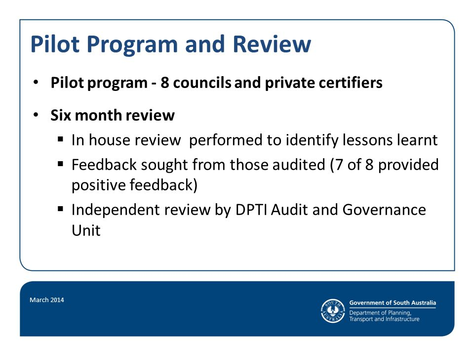 Pilot Program and Review March 2014 Pilot program - 8 councils and private certifiers Six month review  In house review performed to identify lessons learnt  Feedback sought from those audited (7 of 8 provided positive feedback)  Independent review by DPTI Audit and Governance Unit