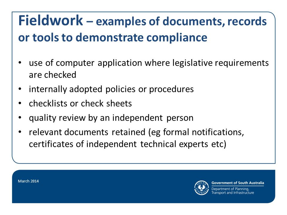 Fieldwork – examples of documents, records or tools to demonstrate compliance use of computer application where legislative requirements are checked internally adopted policies or procedures checklists or check sheets quality review by an independent person relevant documents retained (eg formal notifications, certificates of independent technical experts etc) March 2014