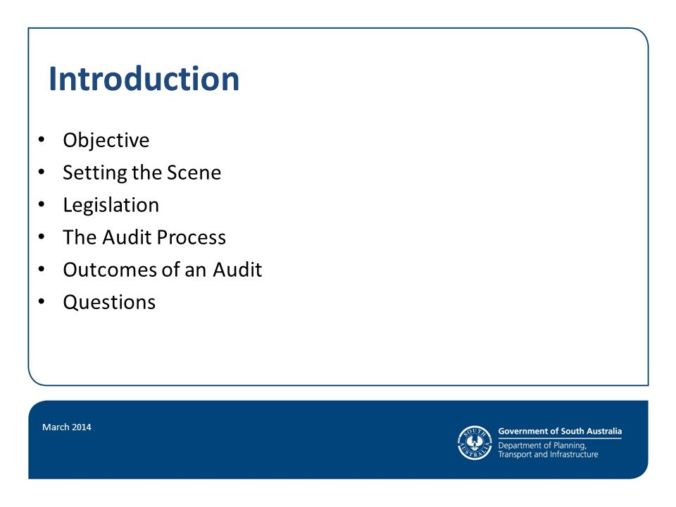 Introduction Objective Setting the Scene Legislation The Audit Process Outcomes of an Audit Questions March 2014