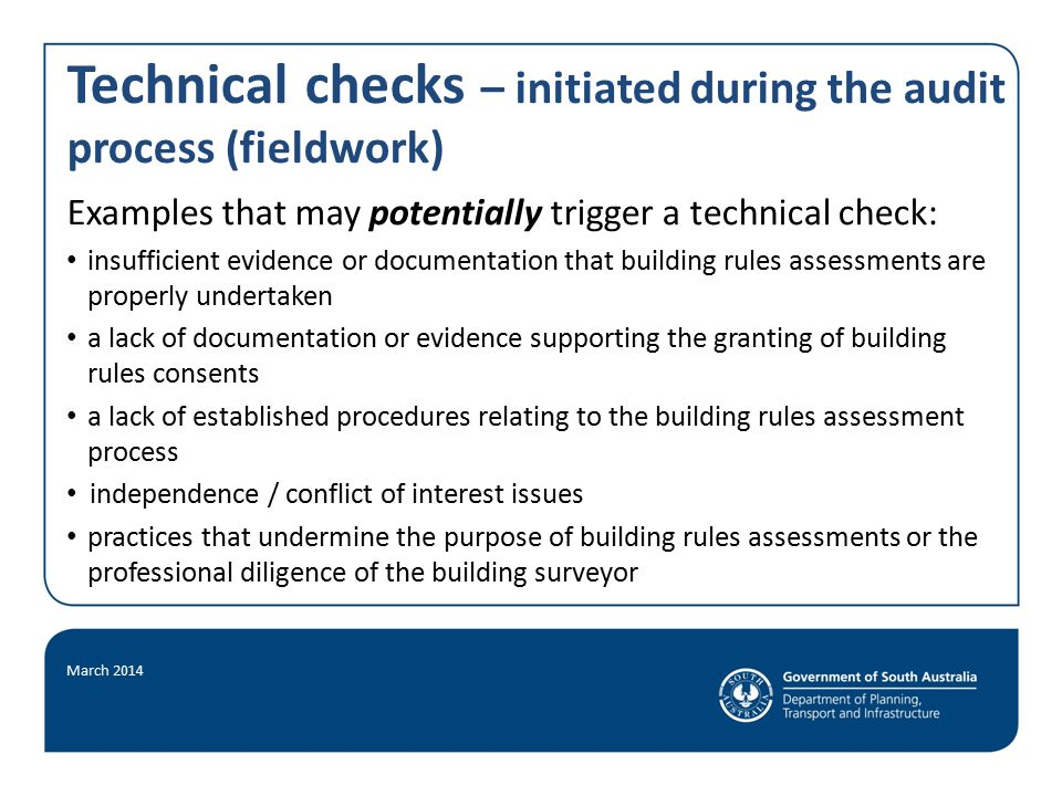 Technical checks – initiated during the audit process (fieldwork) Examples that may potentially trigger a technical check: insufficient evidence or documentation that building rules assessments are properly undertaken a lack of documentation or evidence supporting the granting of building rules consents a lack of established procedures relating to the building rules assessment process independence / conflict of interest issues practices that undermine the purpose of building rules assessments or the professional diligence of the building surveyor March 2014