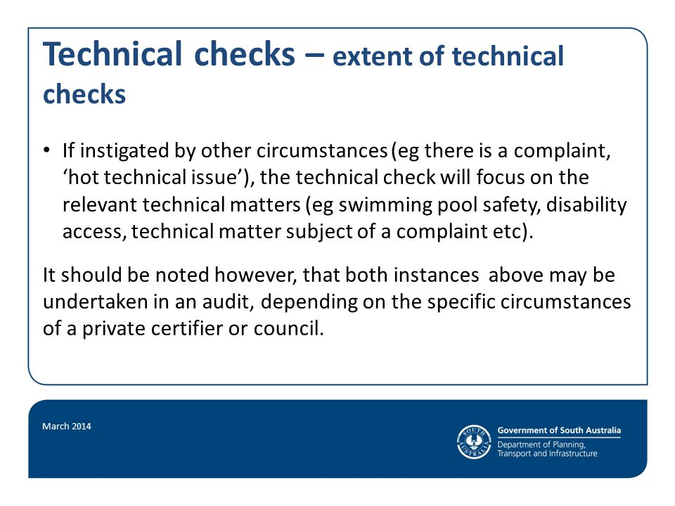 Technical checks – extent of technical checks If instigated by other circumstances (eg there is a complaint, 'hot technical issue'), the technical check will focus on the relevant technical matters (eg swimming pool safety, disability access, technical matter subject of a complaint etc).