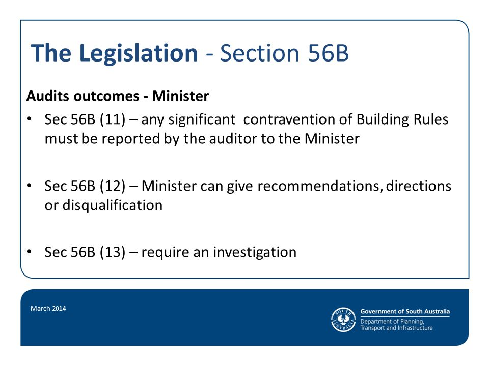 The Legislation - Section 56B March 2014 Audits outcomes - Minister Sec 56B (11) – any significant contravention of Building Rules must be reported by the auditor to the Minister Sec 56B (12) – Minister can give recommendations, directions or disqualification Sec 56B (13) – require an investigation