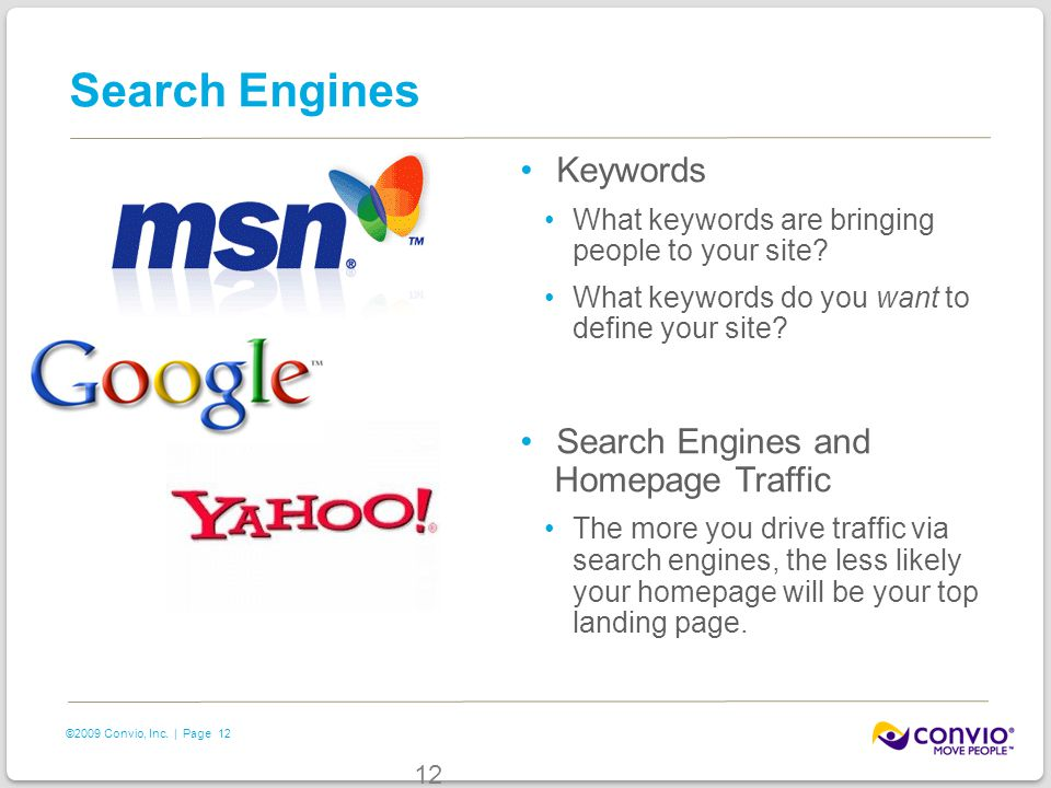 12 ©2009 Convio, Inc. | Page 12 Search Engines Keywords What keywords are bringing people to your site? What keywords do you want to define your site?