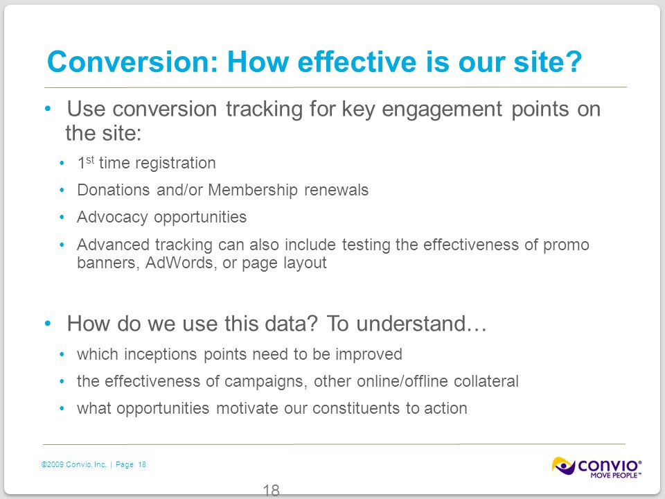18 ©2009 Convio, Inc. | Page 18 Conversion: How effective is our site? Use conversion tracking for key engagement points on the site: 1 st time regist